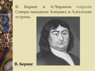 В. Беринг и А.Чириков открыли Северо-западную Америку и Алеутские острова В.