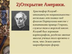 2)Открытие Америки. Христофор Колумб - итальянец по национальности - нескольк