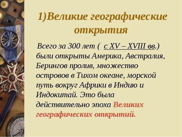 1)Великие географические открытия Всего за 300 лет ( c XV – XVIII вв.) были о...
