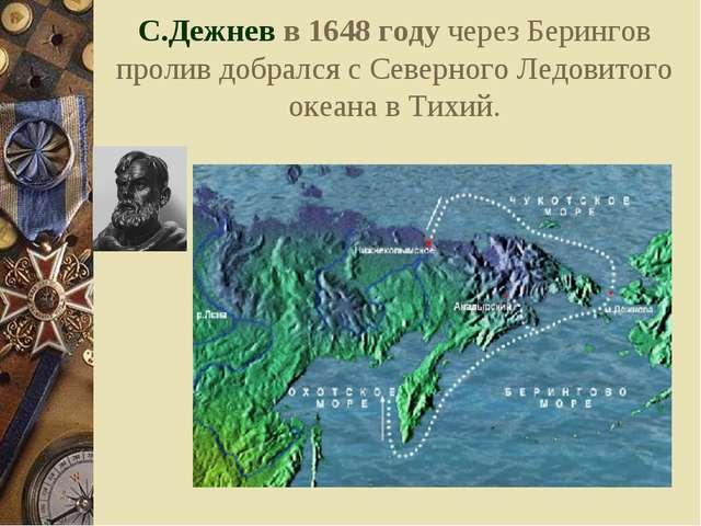 С.Дежнев в 1648 году через Берингов пролив добрался с Северного Ледовитого ок...