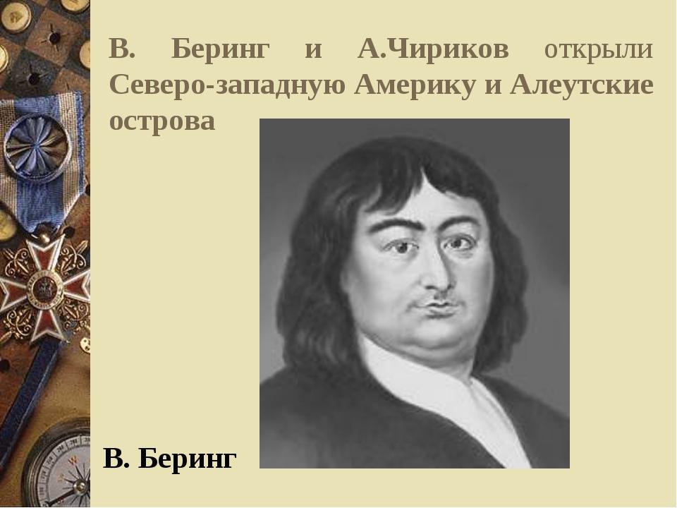В. Беринг и А.Чириков открыли Северо-западную Америку и Алеутские острова В....