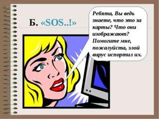 Б. «SOS..!» Ребята, Вы ведь знаете, что это за карты? Что они изображают? Пом