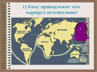 г) Кому принадлежит этот маршрут путешествия?