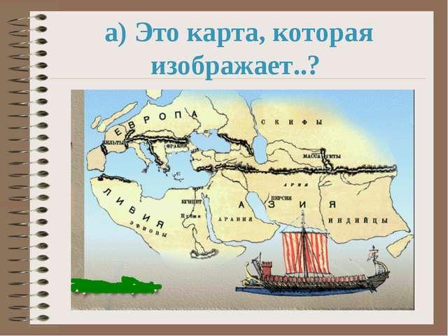 а) Это карта, которая изображает..?