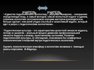 УЧИТЕЛЬ УЧИТЕЛЬ «Единство педагогического коллектива, - указывал Макаренко, -