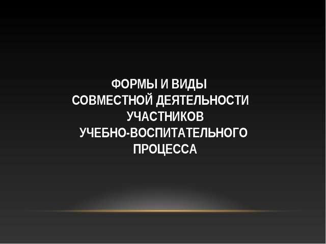 ФОРМЫ И ВИДЫ СОВМЕСТНОЙ ДЕЯТЕЛЬНОСТИ УЧАСТНИКОВ УЧЕБНО-ВОСПИТАТЕЛЬНОГО ПРОЦЕ...