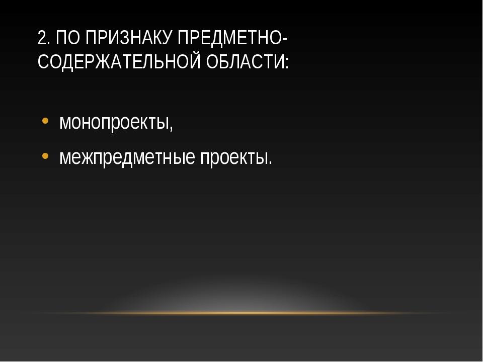 2. ПО ПРИЗНАКУ ПРЕДМЕТНО-СОДЕРЖАТЕЛЬНОЙ ОБЛАСТИ: монопроекты, межпредметные п...