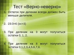 Тест «Верно-неверно» Остаток при делении всегда должен быть меньше делителя.