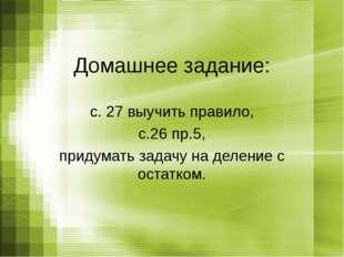 Домашнее задание: с. 27 выучить правило, с.26 пр.5, придумать задачу на делен