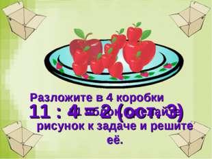 Разложите в 4 коробки 11 яблок, сделайте рисунок к задаче и решите её. 11 : 4
