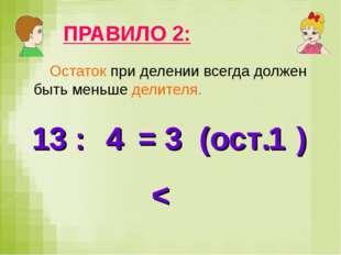 ПРАВИЛО 2: Остаток при делении всегда должен быть меньше делителя. 13 : = 3 (