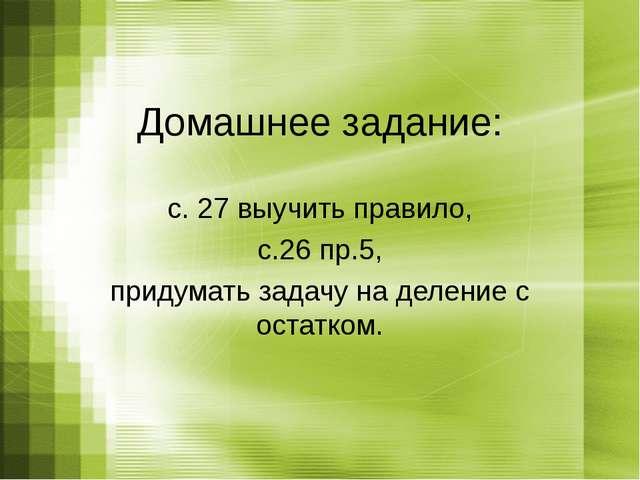 Домашнее задание: с. 27 выучить правило, с.26 пр.5, придумать задачу на делен...