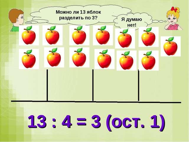 Можно ли 13 яблок разделить по 3? Я думаю нет! 13 : 4 = 3 (ост. 1)