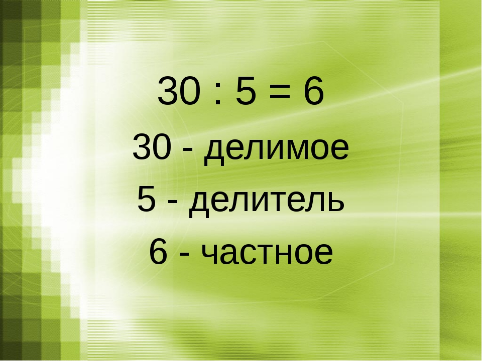 30 : 5 = 6 30 - делимое 5 - делитель 6 - частное