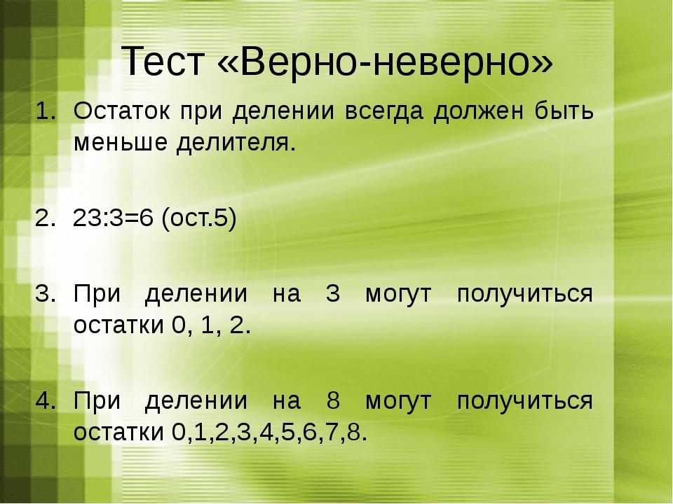 Тест «Верно-неверно» Остаток при делении всегда должен быть меньше делителя....