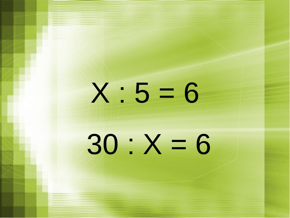 Х : 5 = 6 30 : Х = 6