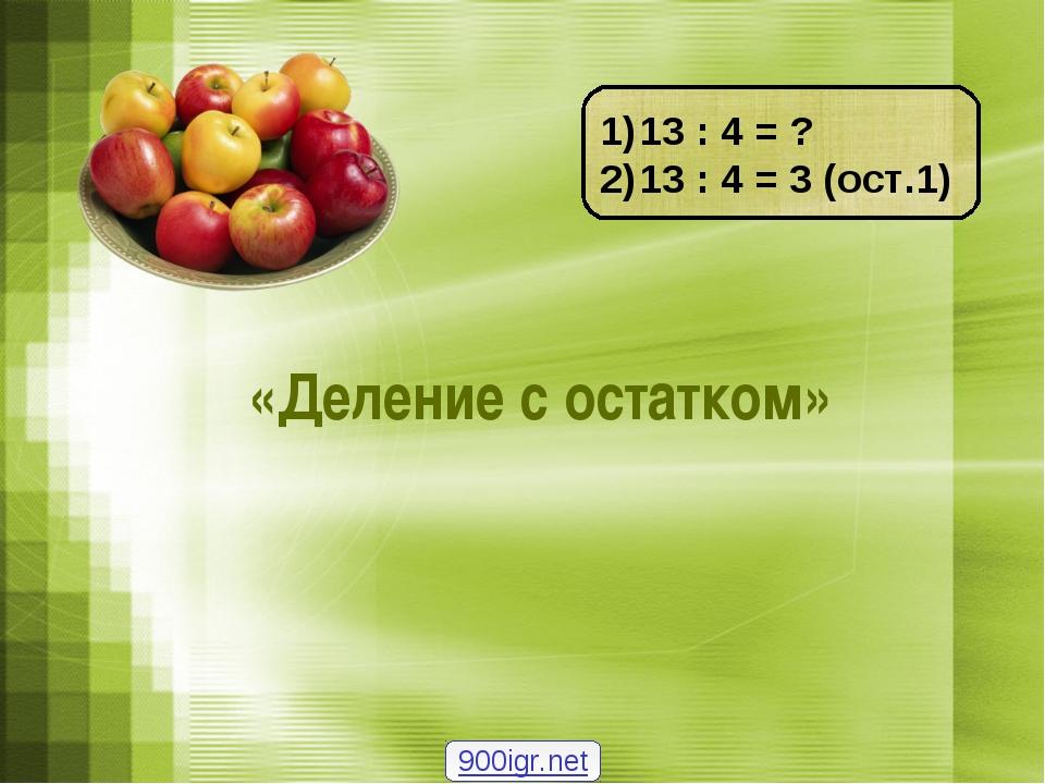 «Деление с остатком» 13 : 4 = ? 13 : 4 = 3 (ост.1) 900igr.net