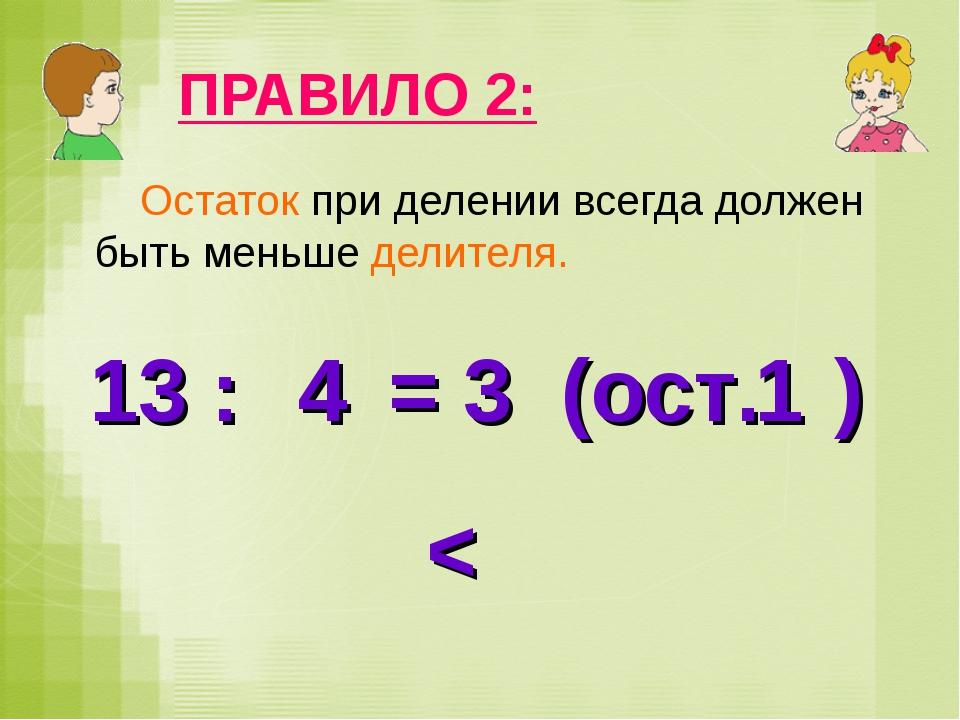 ПРАВИЛО 2: Остаток при делении всегда должен быть меньше делителя. 13 : = 3 (...