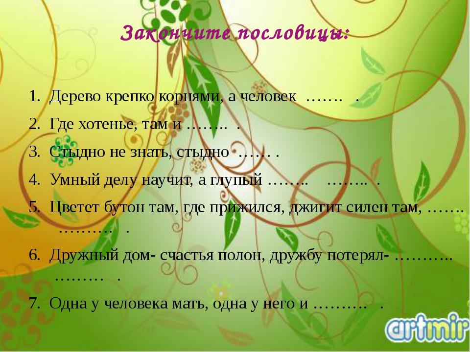 Закончите пословицы: Дерево крепко корнями, а человек ……. . Где хотенье, там...