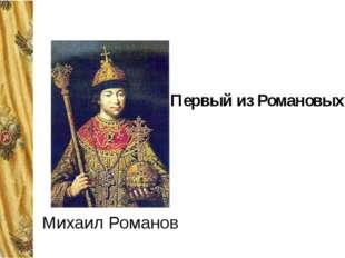 Первый из Романовых Михаил Романов Основатель династии Михаил Романов стал ца