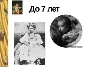 До 7 лет От рождения и до 7 лет царских детей по старой традиции воспитывали