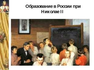 Образование в России при Николае II Став царём, Николай II позаботился об обр