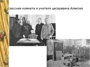 Классная комната и учителя цесаревича Алексея Цесаревичу Алексею тоже предсто