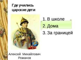 Где учились царские дети В школе Дома За границей Алексей Михайлович Романов
