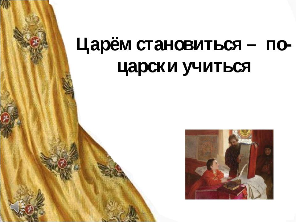 Царём становиться – по-царски учиться Сегодня мы расскажем вам о том, что осо...