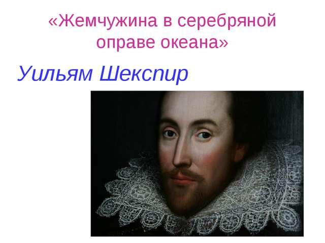 «Жемчужина в серебряной оправе океана» Уильям Шекспир