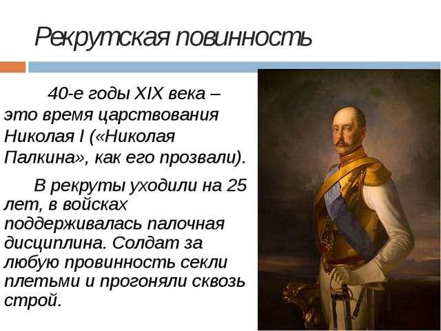 Рекрутская повинность 40-е годы XIX века – это время царствования Николая I...