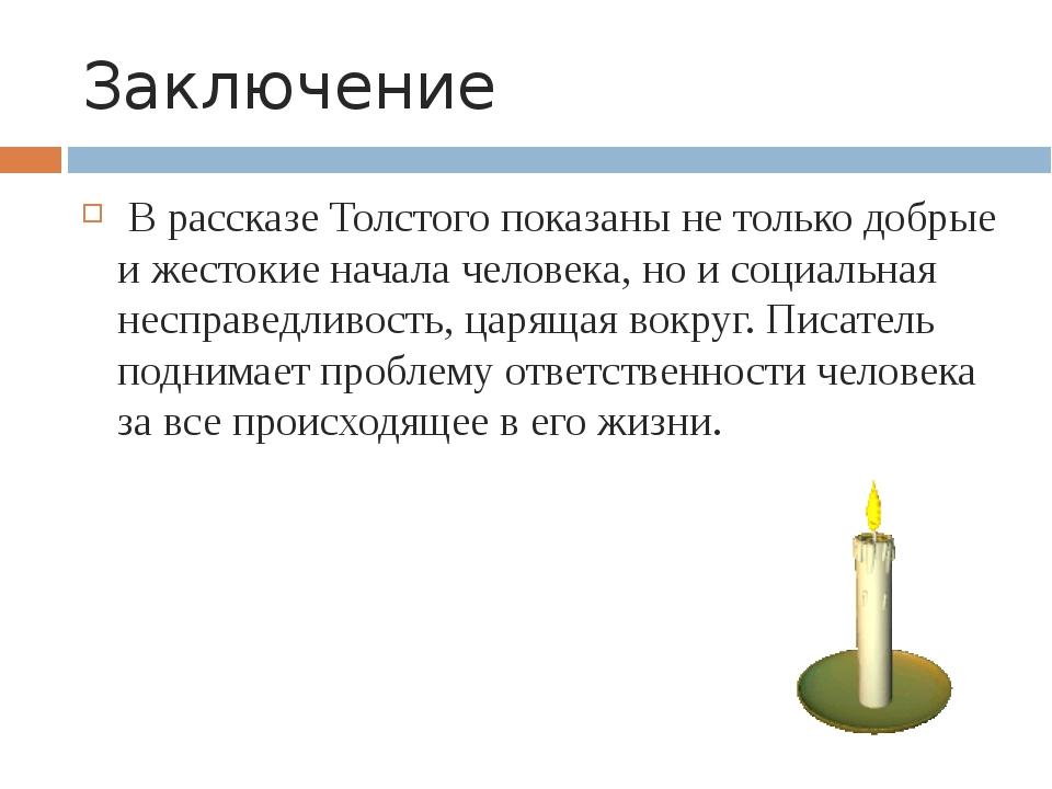 Заключение В рассказе Толстого показаны не только добрые и жестокие начала че...