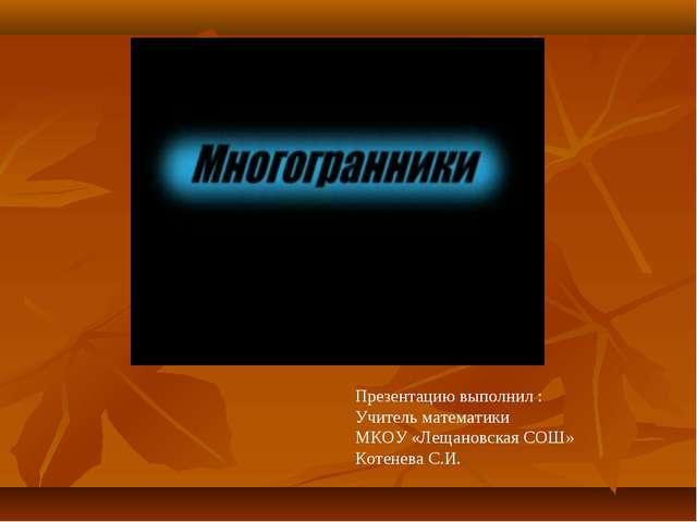 Презентацию выполнил : Учитель математики МКОУ «Лещановская СОШ» Котенева С.И.