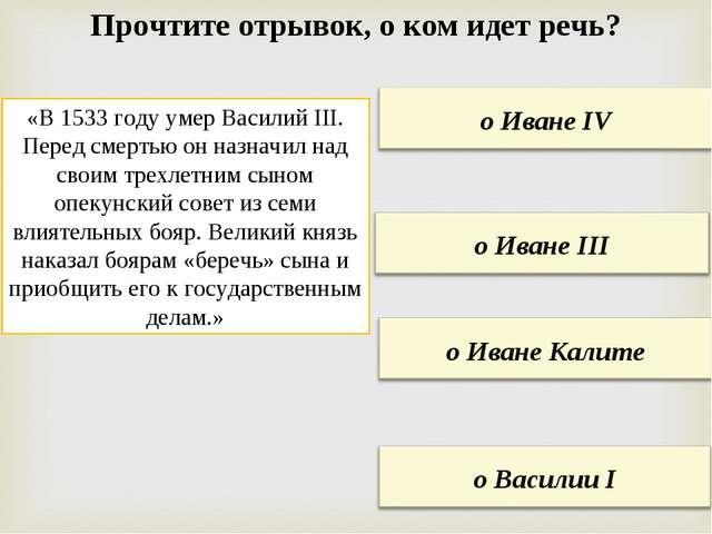 Прочтите отрывок, о ком идет речь? «В 1533 году умер Василий III. Перед смерт...