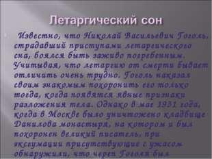 Известно, что Николай Васильевич Гоголь, страдавший приступами летаргическо