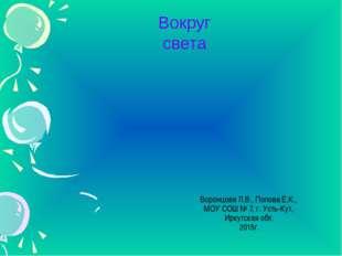 Вокруг света Воронцова Л.В., Попова Е.К., МОУ СОШ № 7, г. Усть-Кут, Иркутская