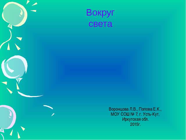 Вокруг света Воронцова Л.В., Попова Е.К., МОУ СОШ № 7, г. Усть-Кут, Иркутская...