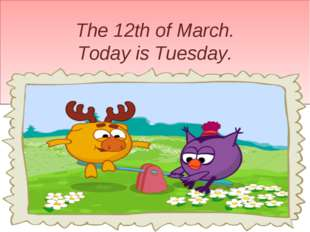 The 12th of March. Today is Tuesday.