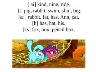 [ ai] kind, nine, ride. [i] pig, rabbit, swim, slim, big. [æ ] rabbit, fat, h