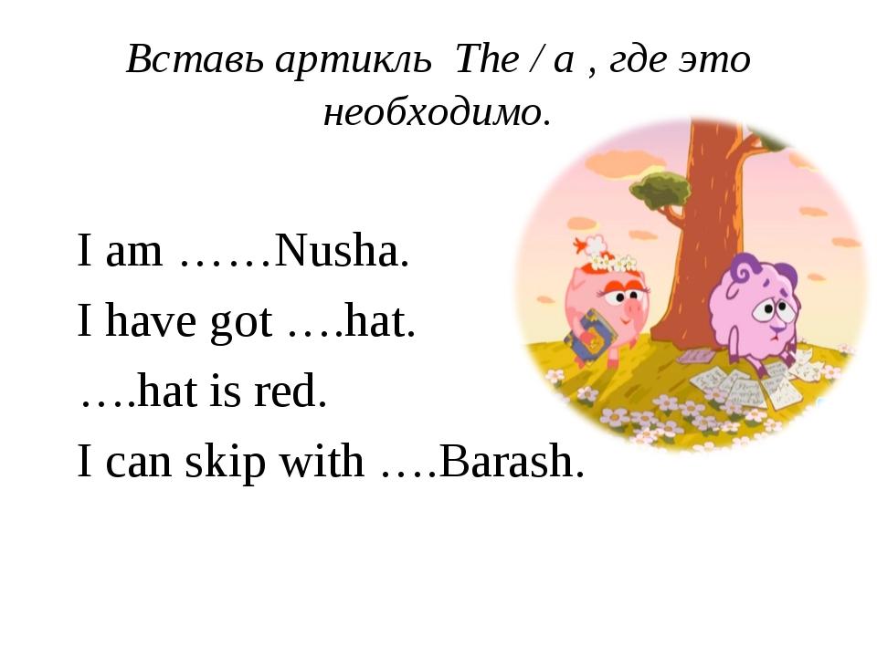 Вставь артикль The / a , где это необходимо. I am ……Nusha. I have got ….hat....