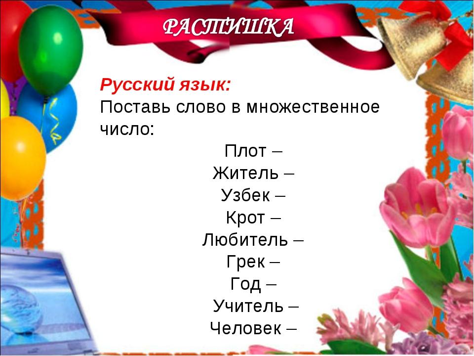Русский язык: Поставь слово в множественное число: Плот – Житель – Узбек – Кр...