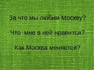 За что мы любим Москву? Что мне в ней нравится? Как Москва меняется?