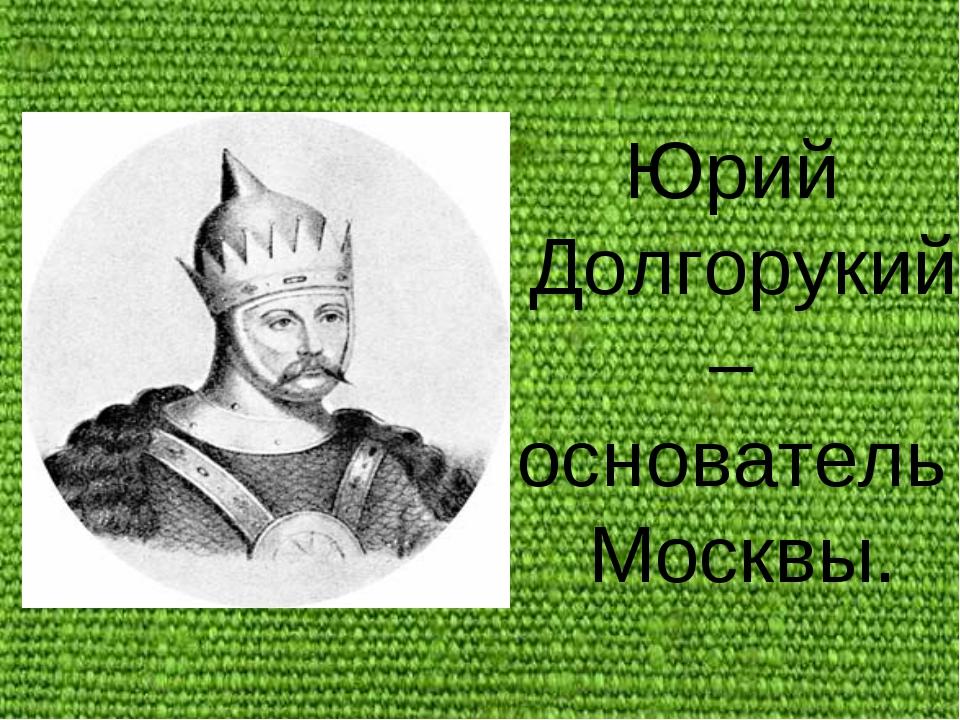 Юрий Долгорукий – основатель Москвы.