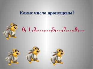 Какие числа пропущены? 0,1 ,2,3,…,5,…,7,…,9,…