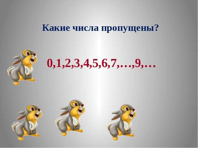 Какие числа пропущены? 0,1,2,3,4,5,6,7,8,9,…