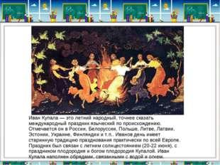 Иван Купала — это летний народный, точнее сказать международный праздник языч
