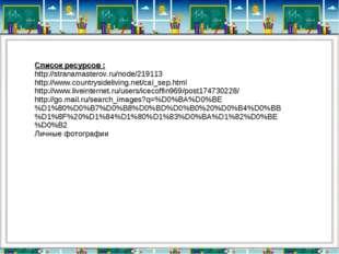 Список ресурсов : http://stranamasterov.ru/node/219113 http://www.countryside