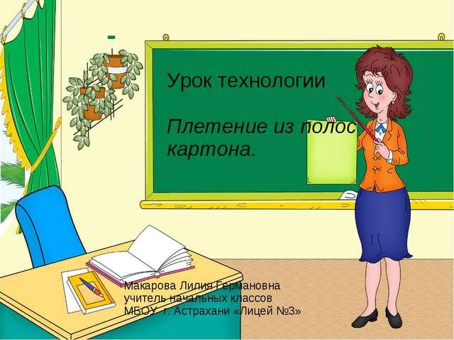 Урок технологии Плетение из полос картона. Макарова Лилия Германовна учитель...