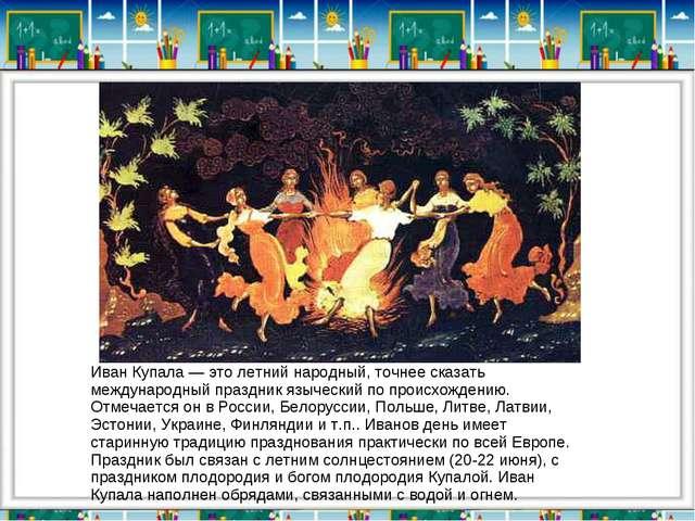 Иван Купала — это летний народный, точнее сказать международный праздник языч...