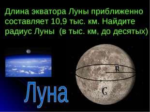 Длина экватора Луны приближенно составляет 10,9 тыс. км. Найдите радиус Луны